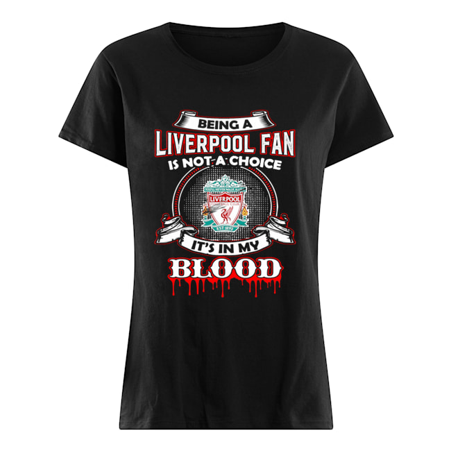 Being A Liverpool Fan Is Not A Choice It's In My Blood  Classic Women's T-shirt