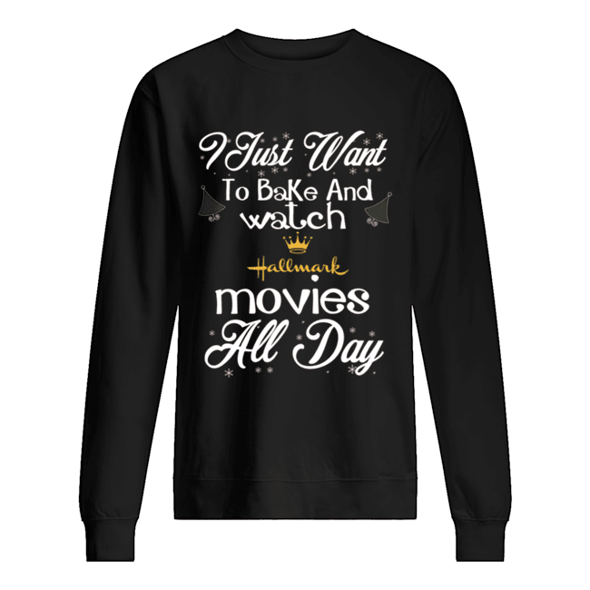 I Just Want To Bake And Watch Hallmark Movies All Day Christmas  Unisex Sweatshirt