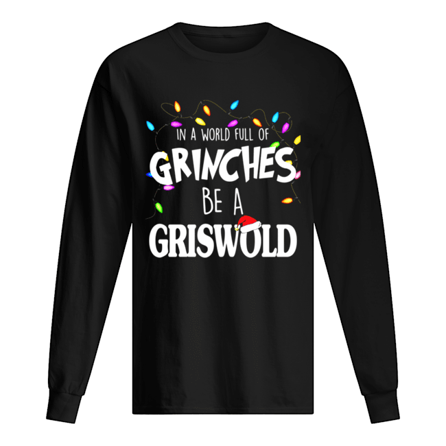 In A World Full Of Grinches Be A Griswold Christmas Vacation  Long Sleeved T-shirt