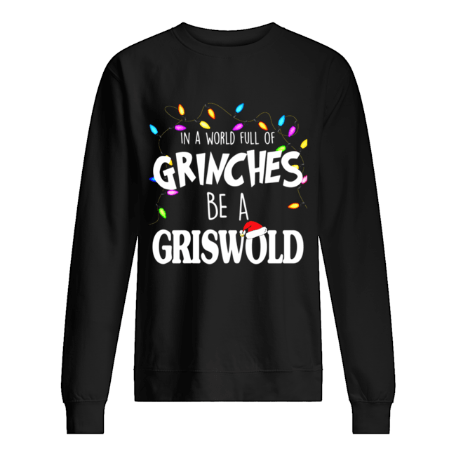 In A World Full Of Grinches Be A Griswold Christmas Vacation  Unisex Sweatshirt