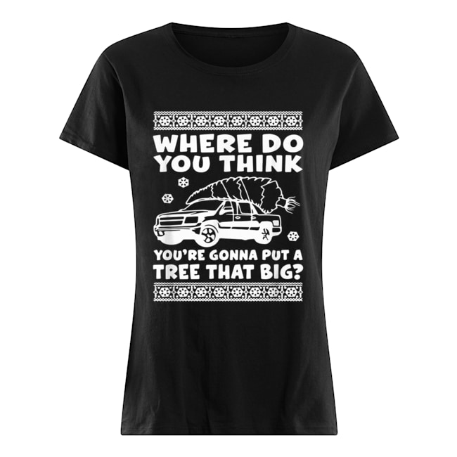 Where do you think you're gonna put a tree that big Christmas  Classic Women's T-shirt