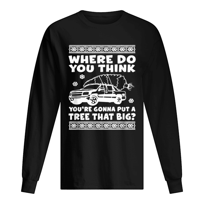 Where do you think you're gonna put a tree that big Christmas  Long Sleeved T-shirt