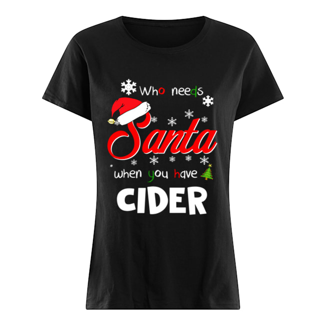 Who Needs Santa When You Have Cider Christmas Funny Party  Classic Women's T-shirt