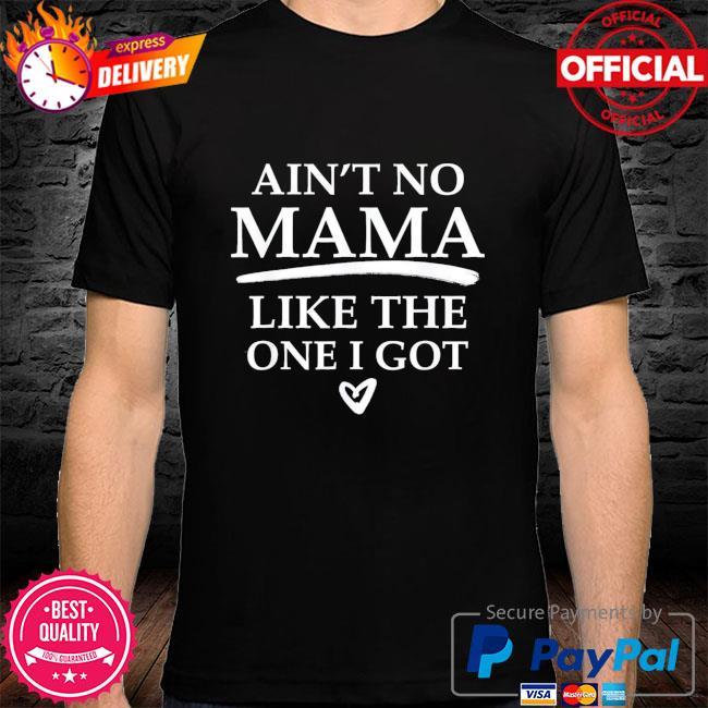 Ain't no mama like the one I got shirt