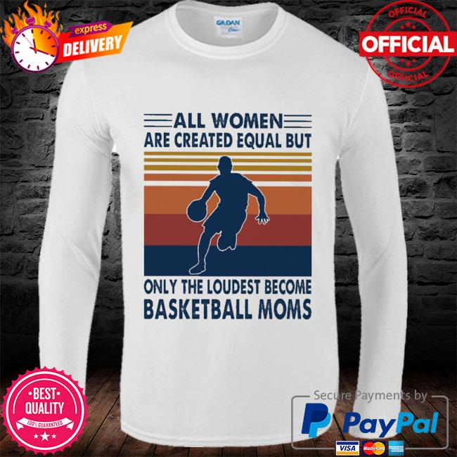 All women are created equal but only the loudest become Basketball moms vintage s long sleeve
