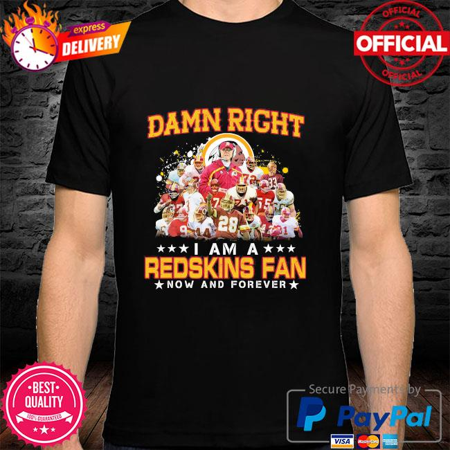 Damn right I am redskins fan now and forever shirt
