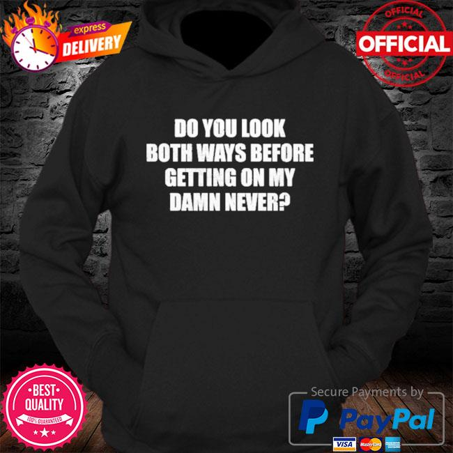 Do you look both ways before getting on my damn never s Hoodie