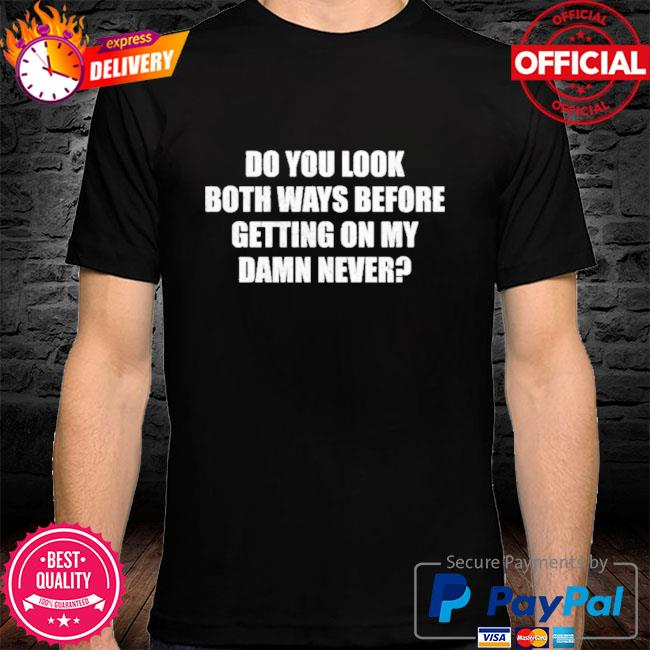 Do you look both ways before getting on my damn never shirt