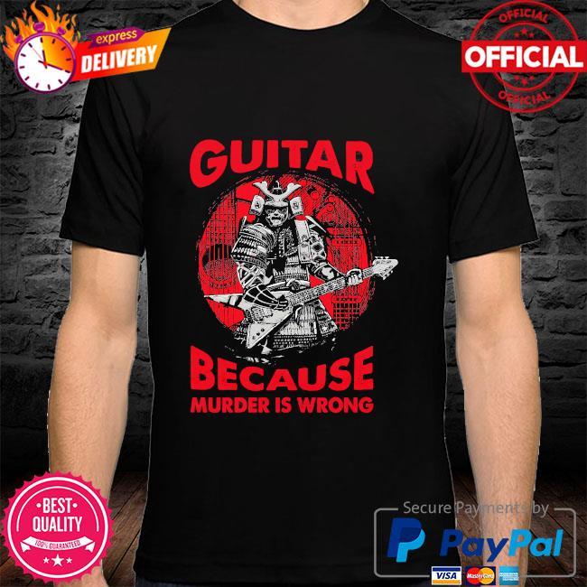 Guitar because murder is wrong shirt