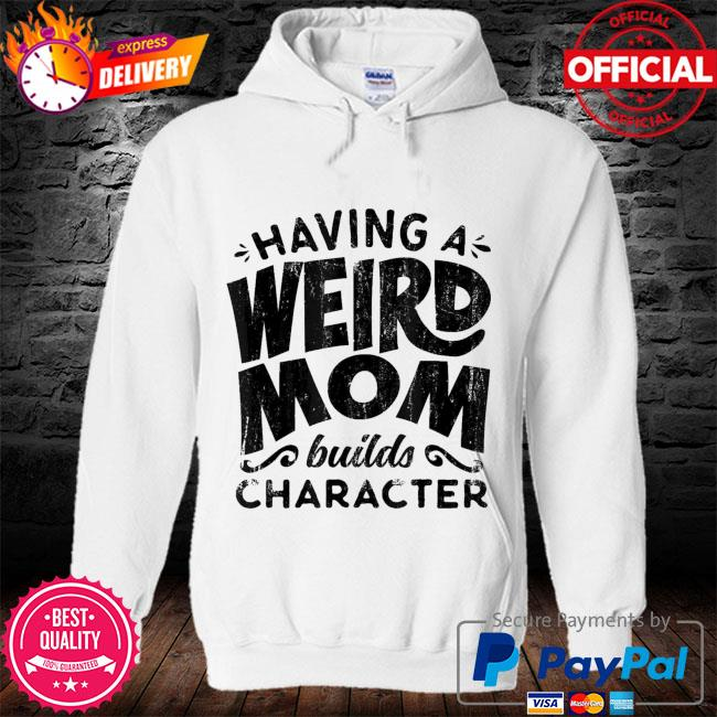 Having a weird mom builds character mothers day us 2021 s hoodie
