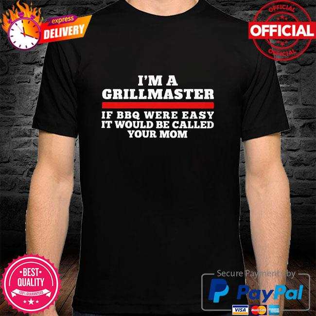 I am a grillmaster if bbq were easy it'd be called your mom shirt
