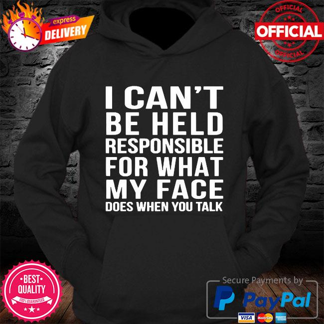 I can't be held responsible for what my face does when you talk s Hoodie