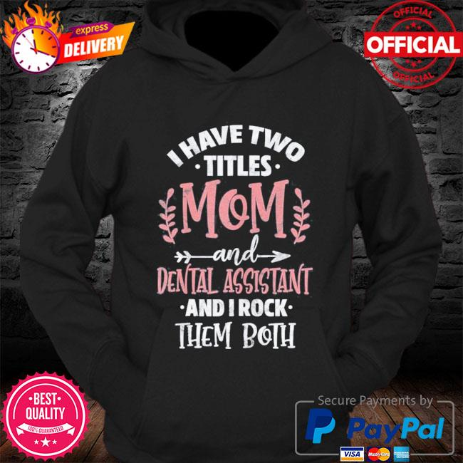 I have I have two titles mom and dental assistant mother's day s Hoodie