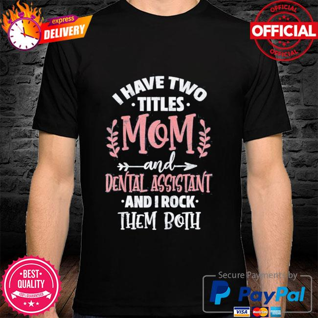I have I have two titles mom and dental assistant mother's day shirt