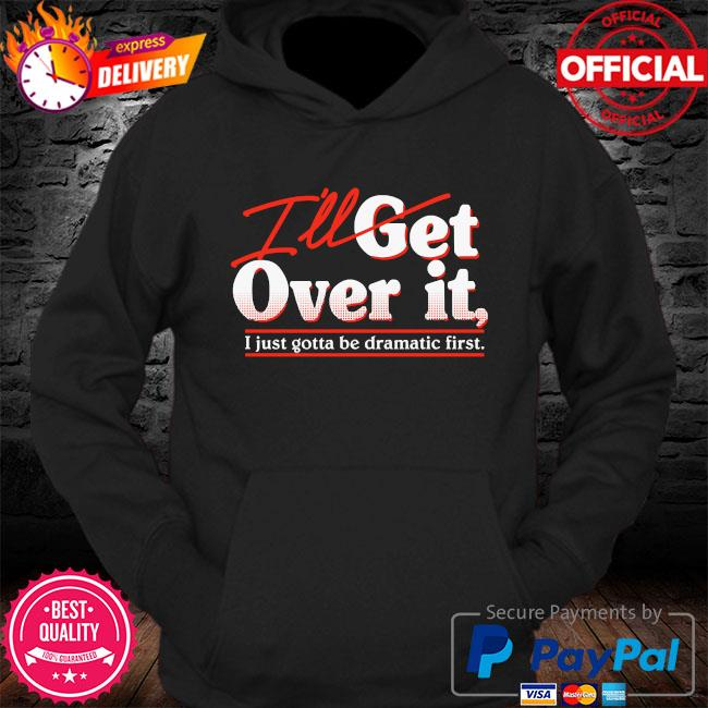 I'll get over it I just gotta be dramatic first s Hoodie
