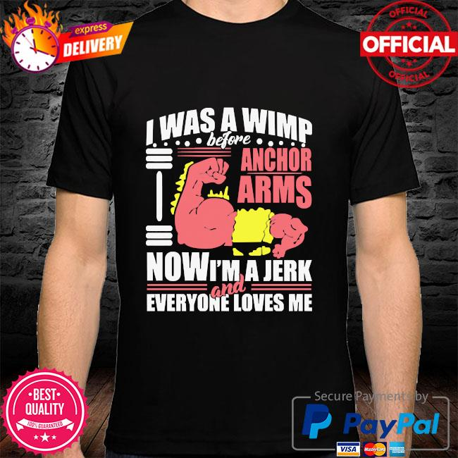 I was a wimp before anchor arms now I'm a jerk and everyone loves me shirt