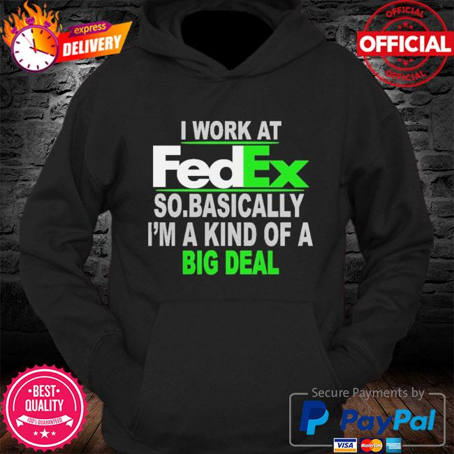I work at fedex so basically I'm a kind of a big deal s Hoodie