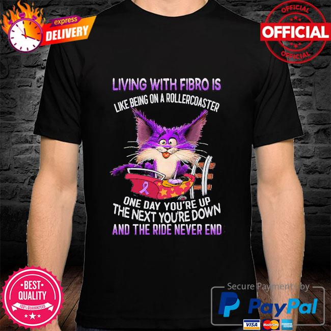 Living with fibro is like being on a rollercoaster one day you're up the next you're down and the ride never end shirt