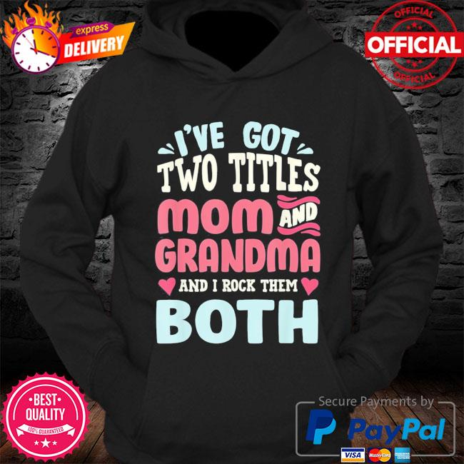 Mothers day I've got two titles mom grandma and I rock them both s Hoodie