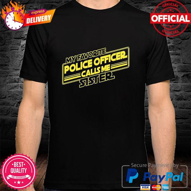 My favorite police officer calls me Sister shirt