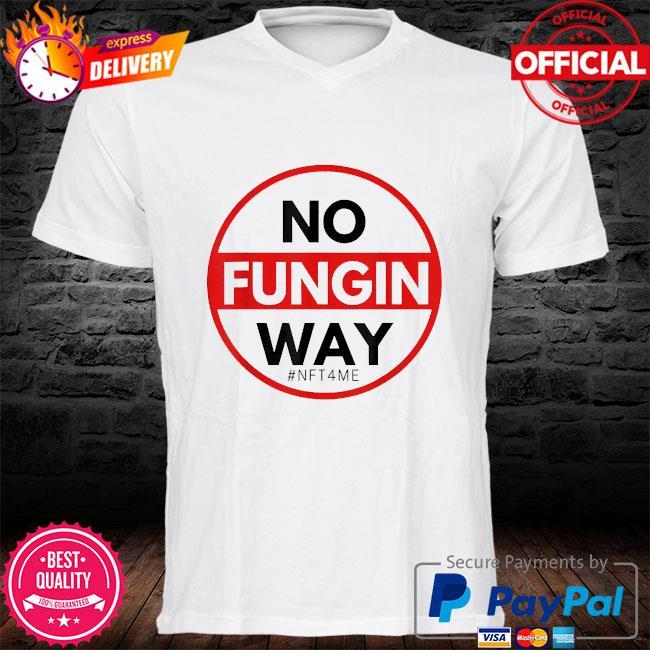 No fungin way #nft4me shirt
