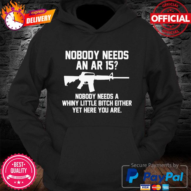 Nobody needs an ar 15 nobody needs a whiny little bitch either yet here you are s Hoodie