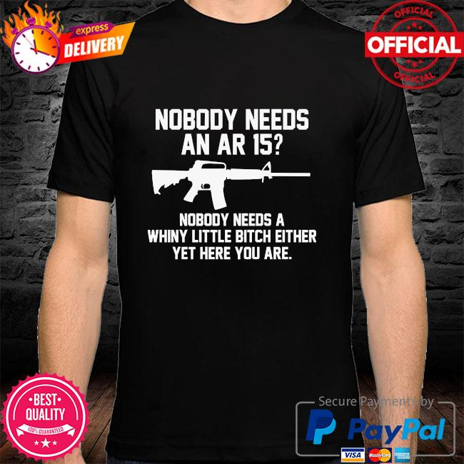 Nobody needs an ar 15 nobody needs a whiny little bitch either yet here you are shirt
