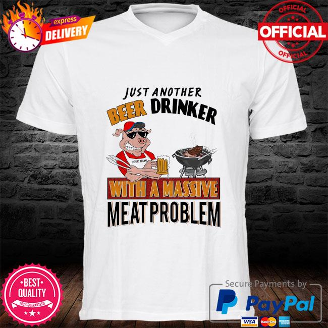 Personalized just another beer drinker with a massive meat problem shirt