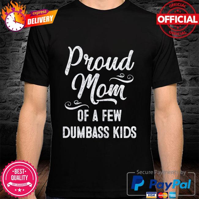 Proud mom of a few dumbass kids shirt