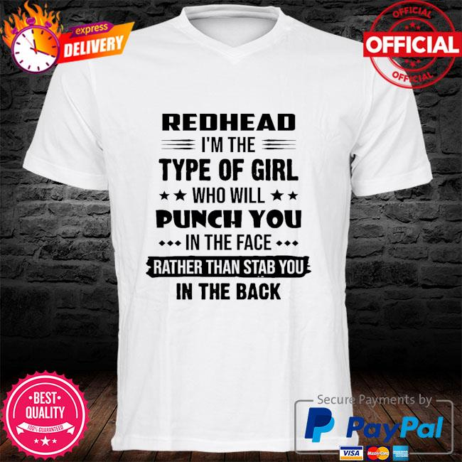 Redhead I'm the type of girl who girl punch you in the face rather than stab you in the back shirt