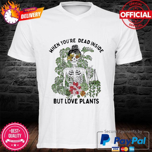 Skeleton when you're dead inside but love plants shirt