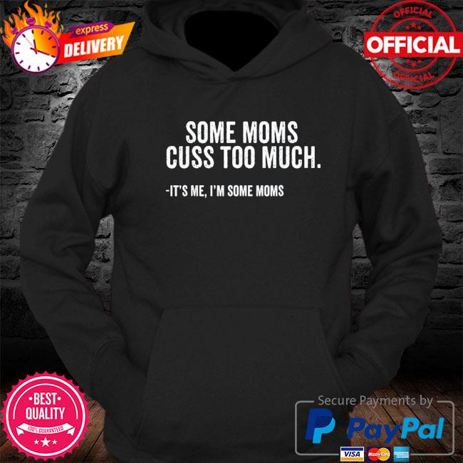 Some moms cuss too much I'm some moms mother's day s Hoodie