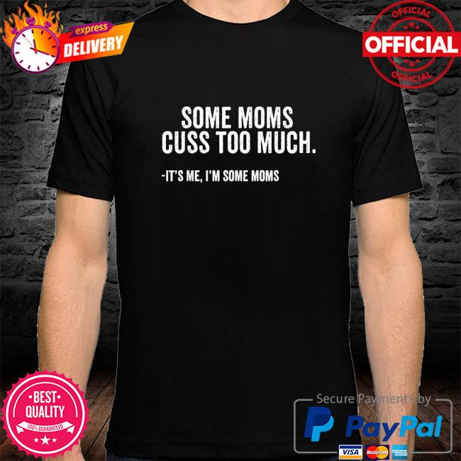 Some moms cuss too much I'm some moms mother's day shirt