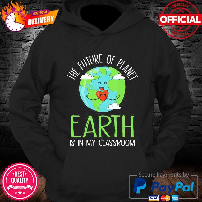 The future of planet earth is in my classroom s Hoodie