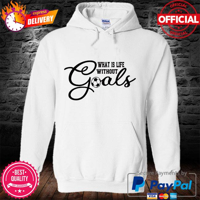What is life without goals soccer s hoodie
