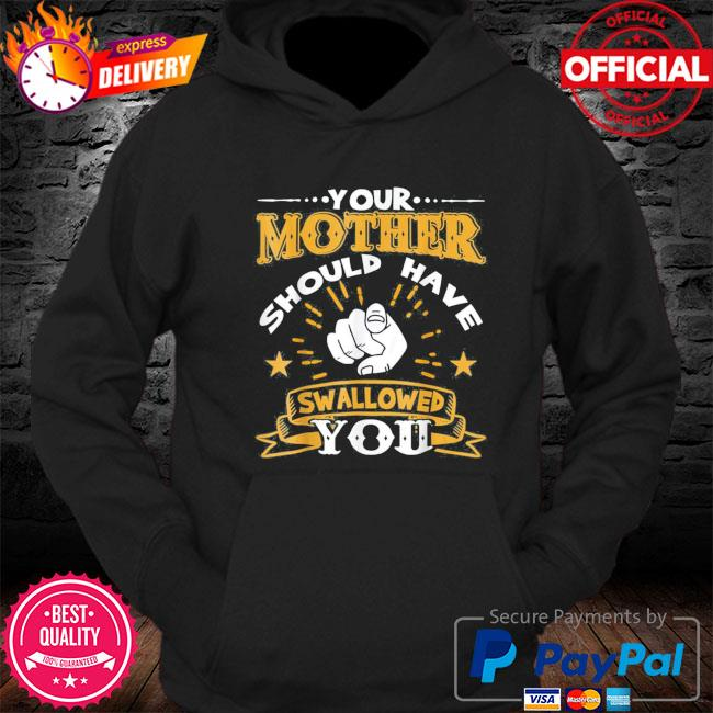 Your mother should have swallowed you s Hoodie